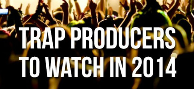 Trap Producers You Need to Watch in 2014