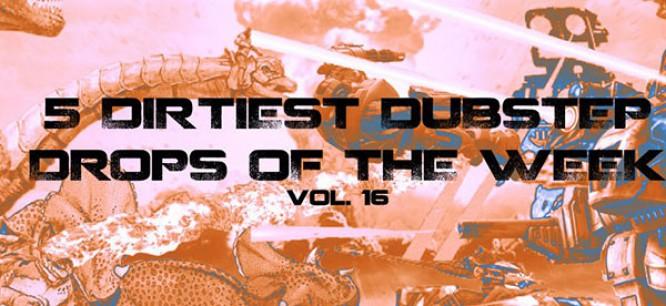 5 Dirtiest Dubstep Drops Of The Week: Vol. 16