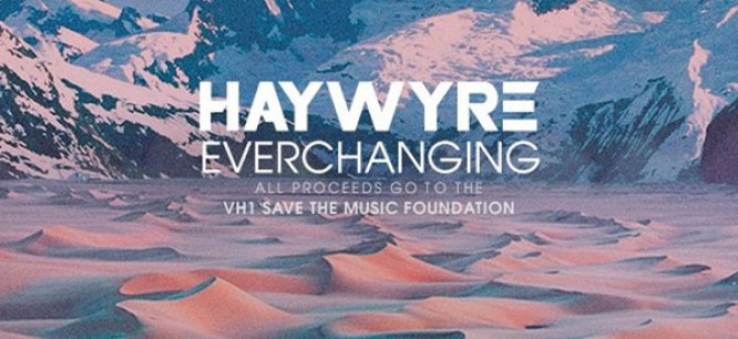 Haywyre Releases 'Everchanging' In Support Of VH1's Save The Music Foundation