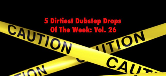 5 Dirtiest Dubstep Drops Of The Week: Vol. 26