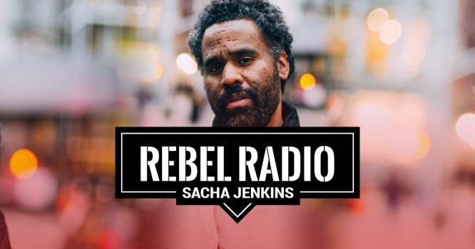 Rebel Radio Ep. 58: Sacha Jenkins: If you are afraid to fail, you are never going to win ever