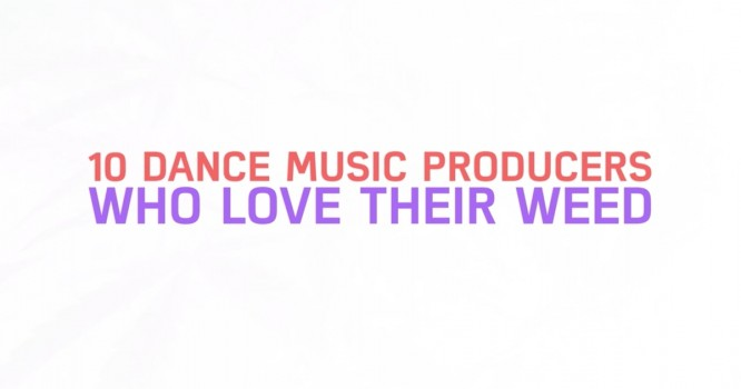 10 Dance Music Producers Who Love Their Weed [VIDEO]