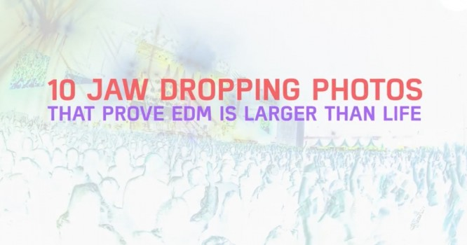 10 Jaw Dropping Photos that Show EDM is Bigger Than Life